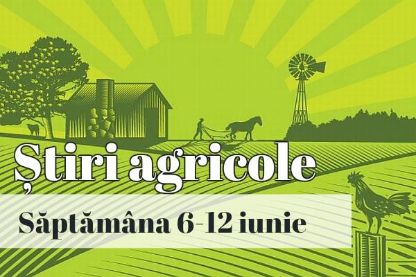 stiri agricole 6 12 iunie